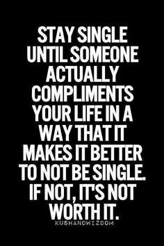 QUOTES FOR SINGLES Stay single until someone actually compliments your life in a way that it makes it better to not be single. If not, it's not worth it.