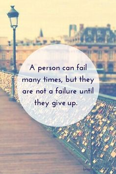 A person can fail many times, but they are not a failure until they give up.
