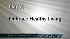 Day 7 of the FREE 100 Day Evolution: Embrace Healthy Living! Go to www.johnedward.net/100days to register and watch! Don't miss it!
