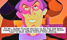 """""""To me, Judge Claude Frollo is by far the most human villain in the Disney canon. And I think thats what makes him so terrifying."""""""