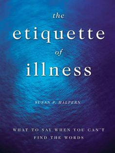 The Etiquette of Illness: What to Say When You Can't Find the Words by Susan Halpern, first mentioned on page 42 of The End of Your Life Book Club