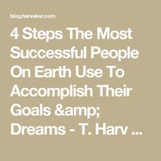 4 Steps The Most Successful People On Earth Use To Accomplish Their Goals & Dreams - T. Harv Eker Blog