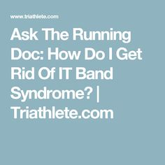 Ask The Running Doc: How Do I Get Rid Of IT Band Syndrome? | Triathlete.com