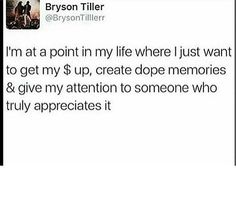 i'm at the point in life where i just want to get my $ up, create dope memories and give my attention to someone who truly appreciates it