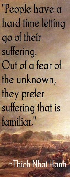 """""""People have a hard time letting go of their suffering. Out of a fear of the unknown, they prefer suffering that is familiar."""" (~ Thich Nhat Hanh)"""