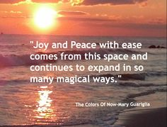 """From Mary Guariglia's chapter, """"Stepping Into The Colors of Now""""  """"THE COLORS OF NOW"""" Book. http://www.SeekYourJoy.com"""
