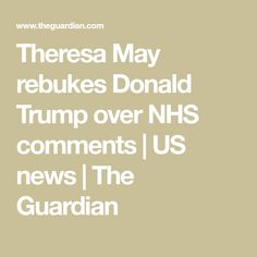 Theresa May rebukes Donald Trump over NHS comments | US news | The Guardian