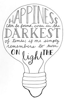 Happiness can be found even in the darkest of times if one simply remembers to turn on the light