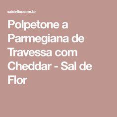 Polpetone a Parmegiana de Travessa com Cheddar - Sal de Flor