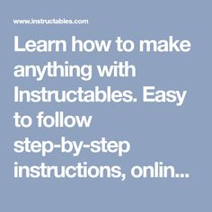 Learn How To Make Anything With Instructables. Easy To Follow Step By Step