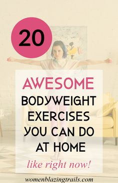 Just because we're stuck at home and all the gyms are closed doesn't mean you can't workout at home. Here are 20 awesome bodyweight exercises to help you stay on track or get back on track to a healthier life.