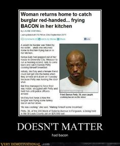 I feel bad for the guy, he just wanted some bacon. That being said, if it had been my house he better go for the electronics. TOUCH MY BACON AND YOU DIE!
