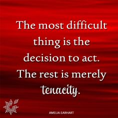 The most difficult thing is the decision to act. The rest is merely tenacity.