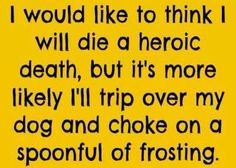 I would like to think I will die a heroic death but it's more likely I'll trip over my dog and choke on a spoonful of frosting.jpg