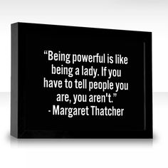 Being powerful is like being a lady. If you have to tell people you are, you arent.