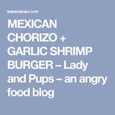 MEXICAN CHORIZO + GARLIC SHRIMP BURGER – Lady and Pups – an angry food blog