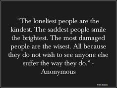 The loniest people are the kindest.....