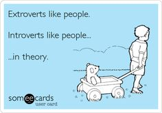 Extroverts like people. Introverts like people... ...in theory.