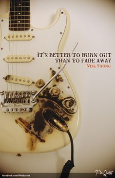 """It's better to burn out than to fade away"" - Neil Young (Hey Hey, My My) #quotes"