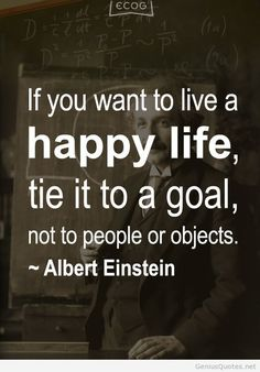 """""""If you want to live a happy life, tie it to a goal, not to people or objects."""" ~ Albert Einstein"""