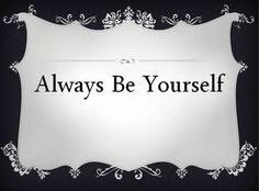 Be | Always Be Yourself - Being yourself is important in social media