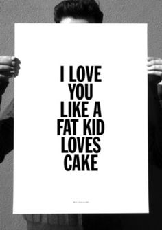I love you like a fat kid loves cake. Ultimate win in my book ;)