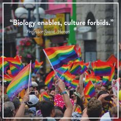 """""""How can we distinguish what is biologically determined from what people merely try to justify through biological myths? A good rule of thumb is 'Biology enables, culture forbids.' Biology is willing to tolerate a very wide spectrum of possibilities. It's culture that obligates people to realize some possibilities while forbidding others."""" - Professor Yuval Harari"""