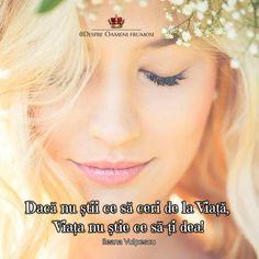 """""""Dacă nu știi ce să ceri de la Viață Viața nu știe ce să-ți dea!"""" - Ileana Vulpescu  Clarity is Power!  ______________ The most beautiful posts   Despre Oameni frumosi"""