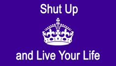 Shut Up and Live!