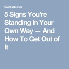 5 Signs You're Standing In Your Own Way — And How To Get Out of It