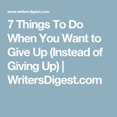 7 Things To Do When You Want to Give Up (Instead of Giving Up) | WritersDigest.com