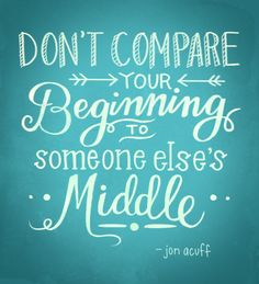 """Don't compare your beginning to someone else's middle."""