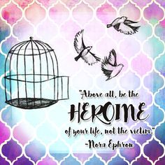 Above all, be the heroine of your life, not the victim. – Nora Ephron thedailyquotes.com