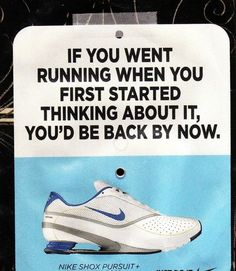 If you went running when you first started thinking about it, you'd be back by now.