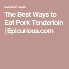The Best Ways to Eat Pork Tenderloin | Epicurious.com