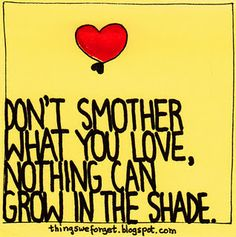 don't smother what you love, nothing can grow in the shade