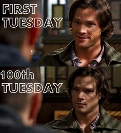 "Too many Tuesdays. <-- Sam's face in the last one ""I am so done, I might start killing Dean myself just to see what happens then. And then I won't have to explain the whole thing AGAIN."""