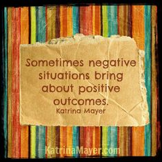 sometimes negative situations bring about positive outcomes. Katrina Mayer