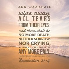 Revelation And God will wipe away every tear from their eyes; there shall be no more death, nor sorrow, nor crying. There shall be no more pain, for the former things have passed away. Bible Verses About Death, Bible Verse For Grief, Bible Verses Kjv, Encouraging Bible Verses, Bible Encouragement, Inspirational Verses, Bible Verse Art, Favorite Bible Verses, Bible Verses Quotes