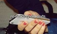 All the time:) old funny texts with best friends:) or sweet stuff from the guy you like or used to like