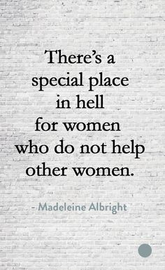 JMBW- There's a special place in hell for women who do not help other women. - Madeleine Albright