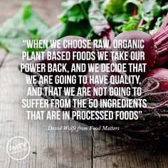"""""""When we choose raw, organic plant based foods we take our power back, and we decide that we are going to have quality, and that we are not going to suffer from the 50 ingredients that are in processed foods"""" – David Wolfe from Food Matters Plant Based Eating, Plant Based Diet, Plant Based Recipes, Health And Wellness Quotes, Health And Nutrition, Nutrition Quotes, Holistic Wellness, Health Fitness, Organic Recipes"""