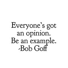Everyone's got an opinion. Be an example. -Bob Goff