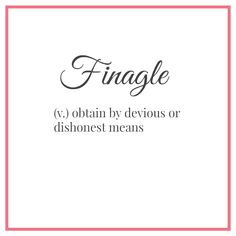 Southern ~ I don't associate dishonest with finagle...and I didn't realize it was a southern thing either.