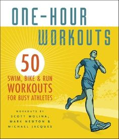 One-Hour Workouts: 50 Swim, Bike, and Run Workouts for Busy Athletes by Scott Molina
