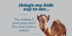 What my seven year old said to me after arriving after a haircut. I believe she was being sincere; camels are awfully cute. I do however have more hair than this one! Enjoy a laugh at my expense. My kids crack me up! #motherhood #honestmum #honestmom #honesty #reallife #parent #mommy #beholdherlife Love Your Hair, My Love, Things Kids Say, Seven Years Old, Camels, Honesty, Compliments, Real Life, Hair Cuts