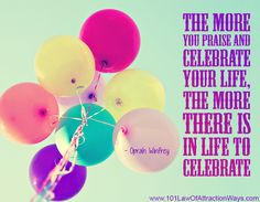 """""""The more you praise and celebrate your life, the more there is in life to celebrate."""" Oprah Winfrey"""