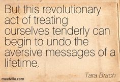Tara Brach: But this revolutionary act of treating ourselves tenderly can begin to undo the