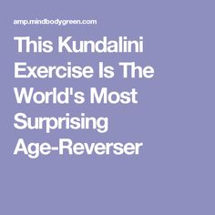 This Kundalini Exercise Is The World's Most Surprising Age-Reverser