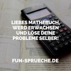 Liebes Mathebuch, werd erwachsen und löse deine Probleme selber! http://www.fun-sprueche.de/liebes-mathebuch-werd-erwachsen-und-loese-deine-probleme-selber-4362